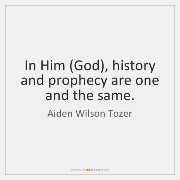 In Him (God), history and prophecy are one and the same.