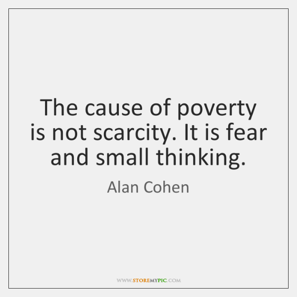 The cause of poverty is not scarcity. It is fear and small ...
