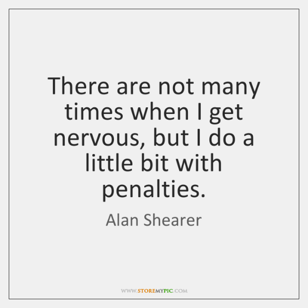 There are not many times when I get nervous, but I do ...