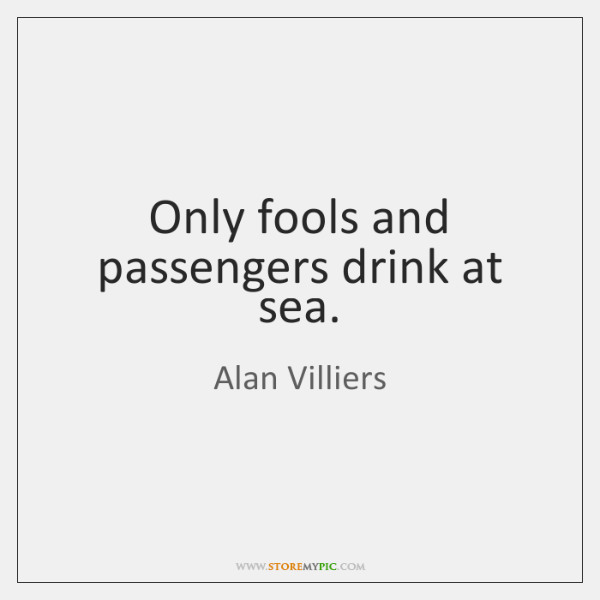 Only fools and passengers drink at sea.