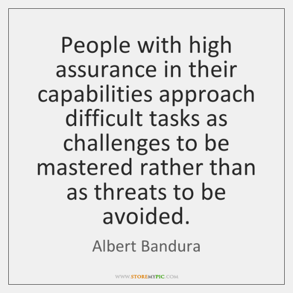 People with high assurance in their capabilities approach difficult tasks as challenges ...