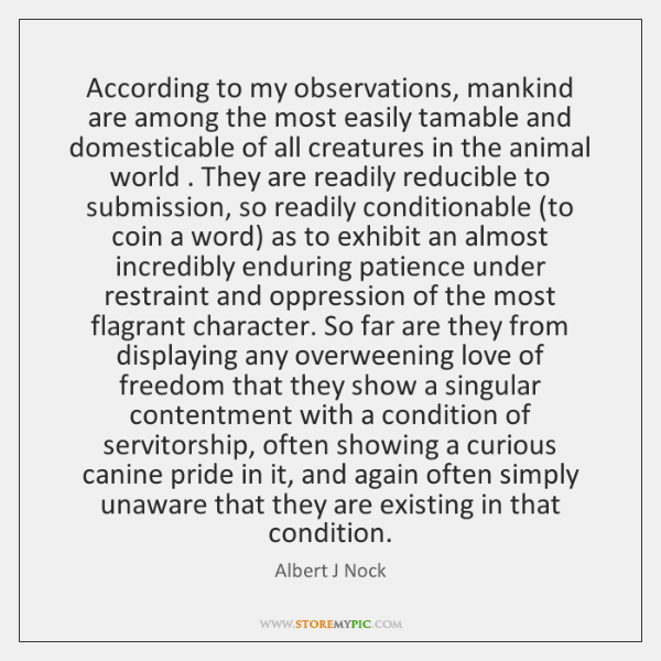 According to my observations, mankind are among the most easily tamable and ...