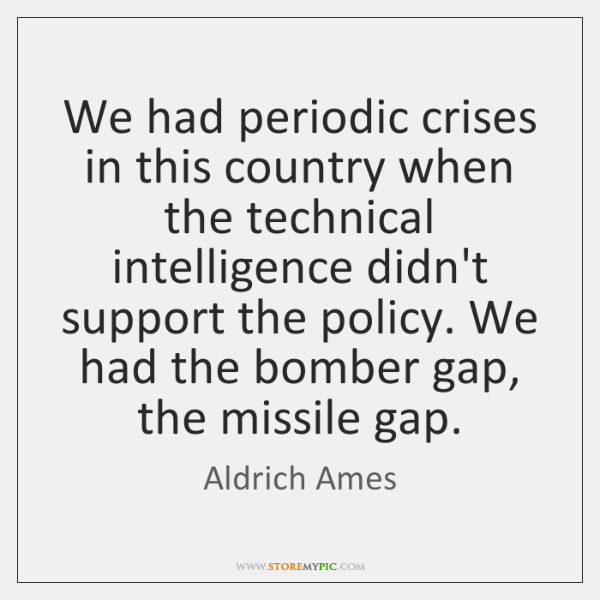 We had periodic crises in this country when the technical intelligence didn't ...