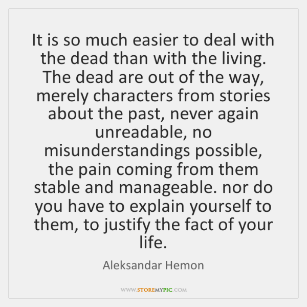It is so much easier to deal with the dead than with ...