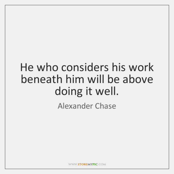 He who considers his work beneath him will be above doing it ...