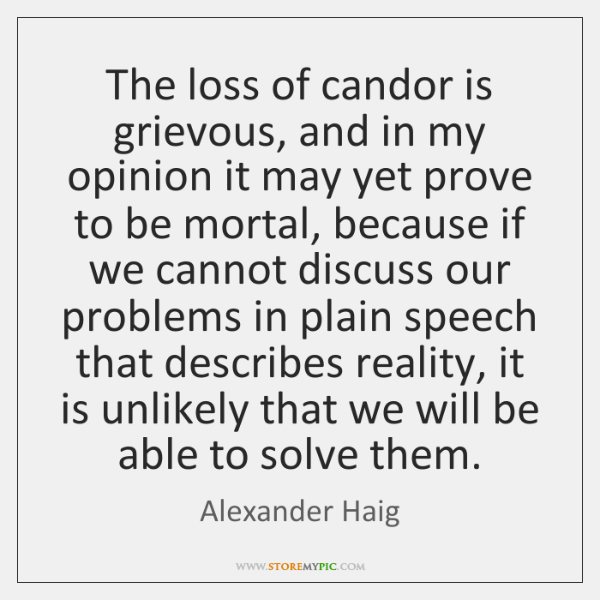 The loss of candor is grievous, and in my opinion it may ...
