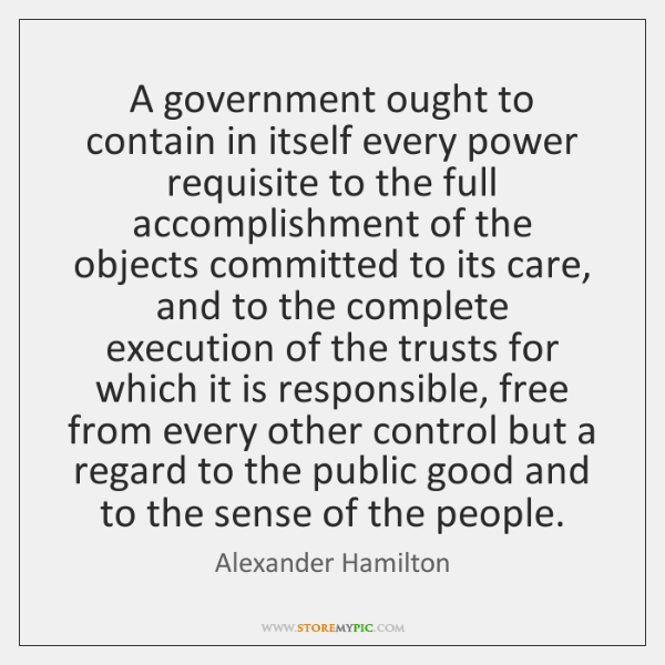 A government ought to contain in itself every power requisite to the ...