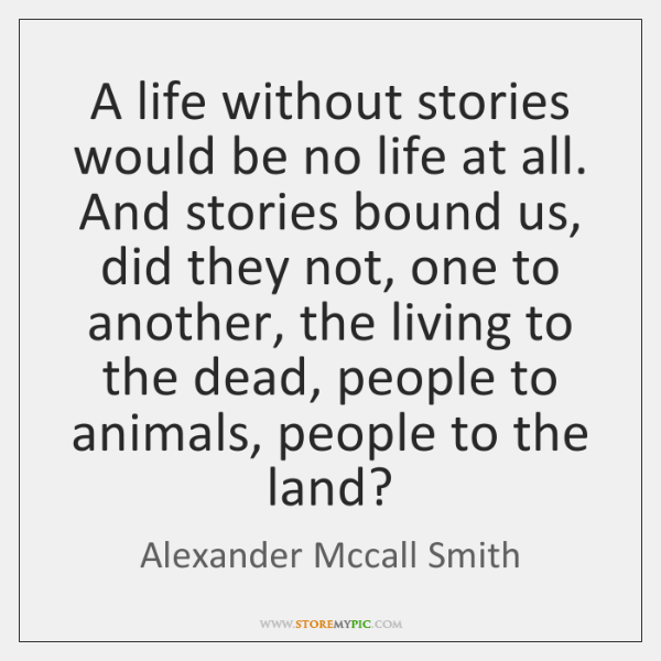 A life without stories would be no life at all. And stories ...