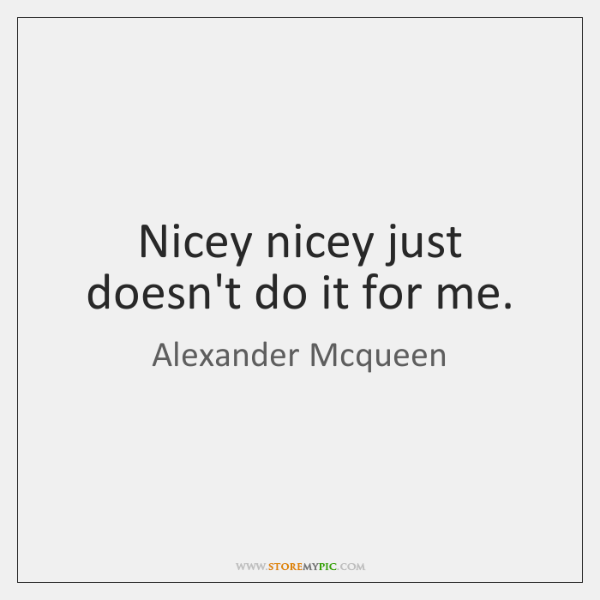 Nicey nicey just doesn't do it for me.
