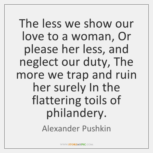 The less we show our love to a woman, Or please her ...
