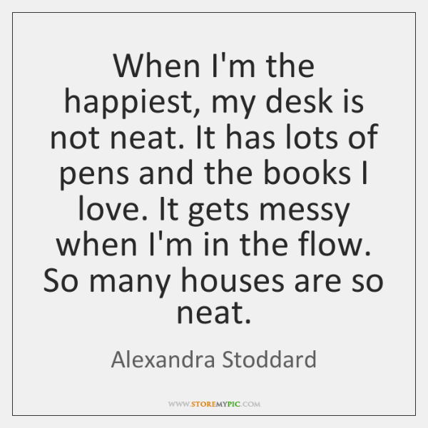 When I'm the happiest, my desk is not neat. It has lots ...