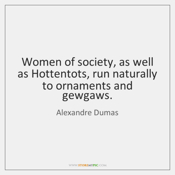 Women of society, as well as Hottentots, run naturally to ornaments and ...