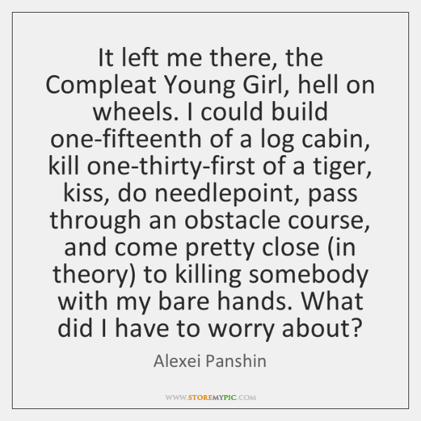 It left me there, the Compleat Young Girl, hell on wheels. I ...