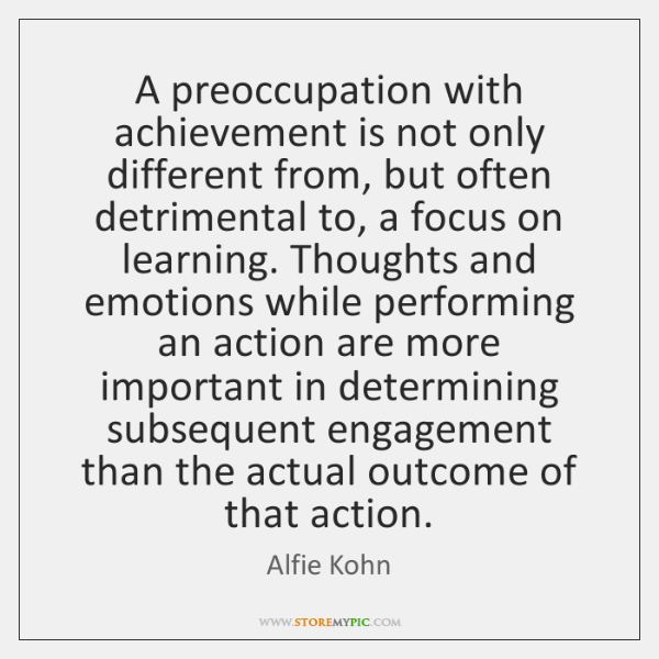 A preoccupation with achievement is not only different from, but often detrimental ...