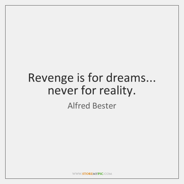 Revenge is for dreams... never for reality.