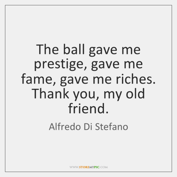 The ball gave me prestige, gave me fame, gave me riches. Thank ...