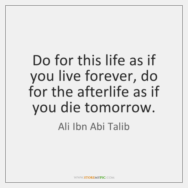 Do for this life as if you live forever, do for the ...