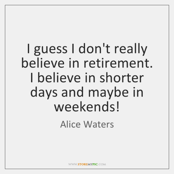 I guess I don't really believe in retirement. I believe in shorter ...