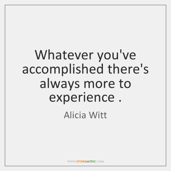 Whatever you've accomplished there's always more to experience .