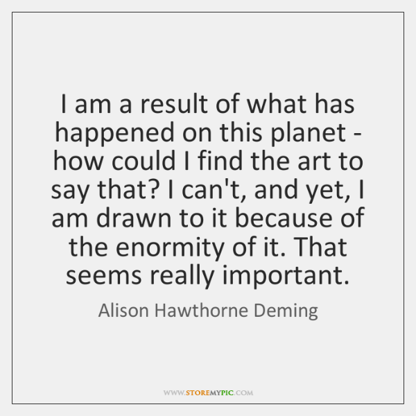 I am a result of what has happened on this planet - ...