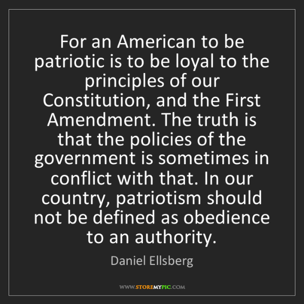 Daniel Ellsberg: For an American to be patriotic is to be loyal to the...
