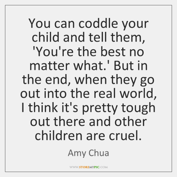 You can coddle your child and tell them, 'You're the best no ...