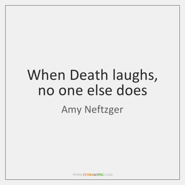When Death laughs, no one else does