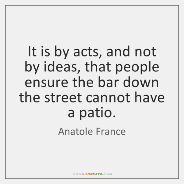 It is by acts, and not by ideas, that people ensure the ...