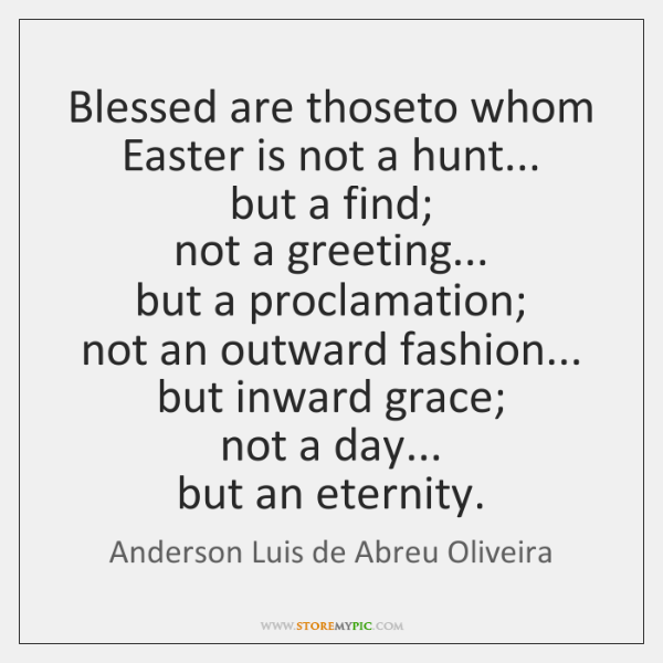 Blessed are thoseto whom Easter is not a hunt...  but a find;  ...