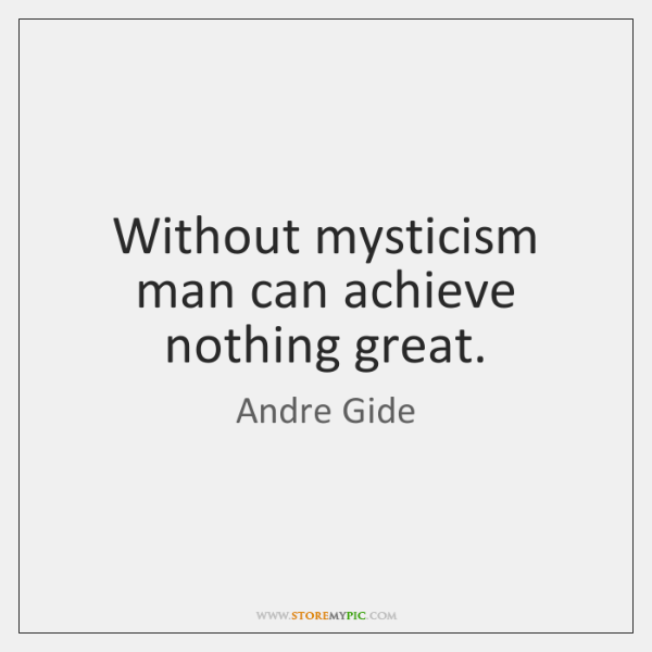Without mysticism man can achieve nothing great.