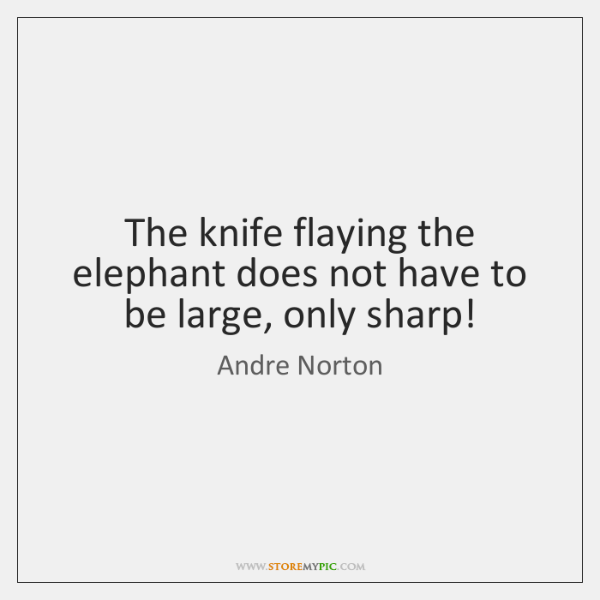 The knife flaying the elephant does not have to be large, only ...