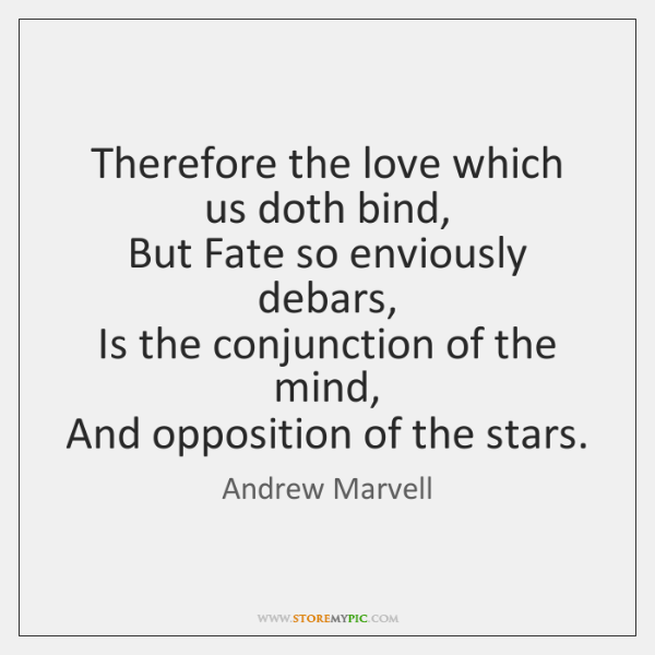Therefore the love which us doth bind,   But Fate so enviously debars,   ...