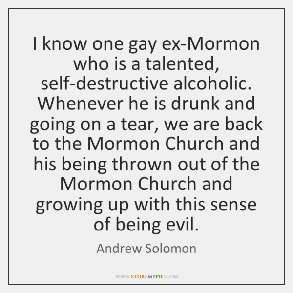 I know one gay ex-Mormon who is a talented, self-destructive alcoholic. Whenever ...