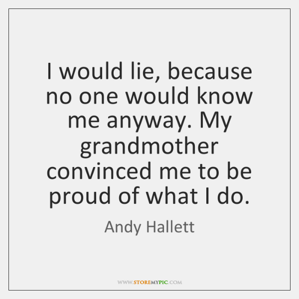 I would lie, because no one would know me anyway. My grandmother ...