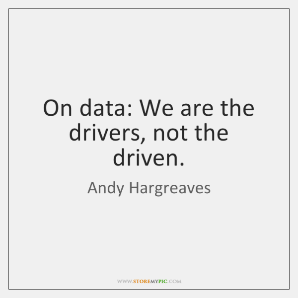 On data: We are the drivers, not the driven.