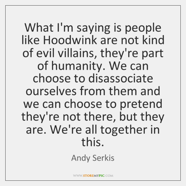 What I'm saying is people like Hoodwink are not kind of evil ...