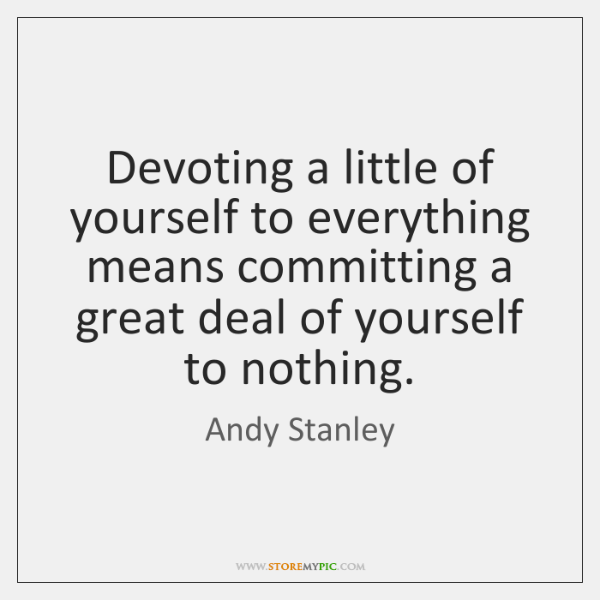 Devoting a little of yourself to everything means committing a great deal ...