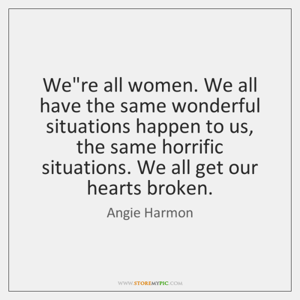 We're all women. We all have the same wonderful situations happen to ...
