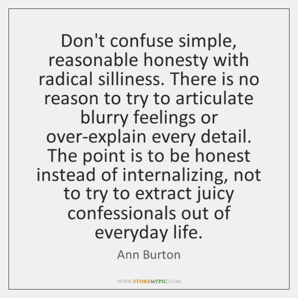 Don't confuse simple, reasonable honesty with radical silliness. There is no reason ...