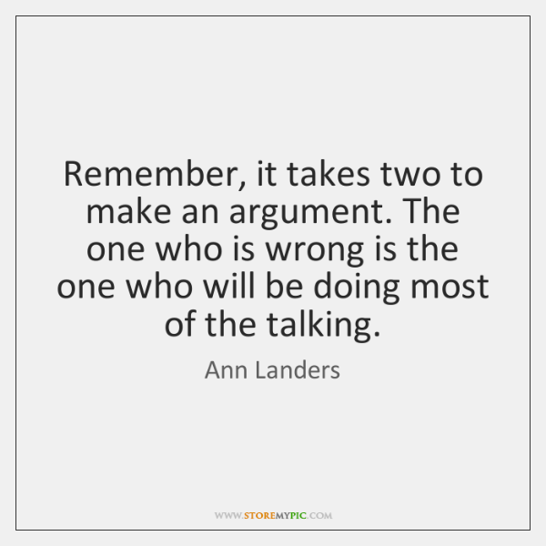 Remember, it takes two to make an argument. The one who is ...