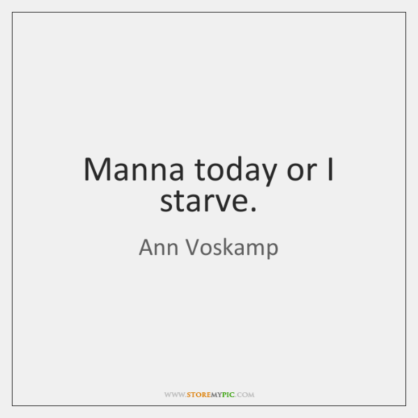 Manna today or I starve.