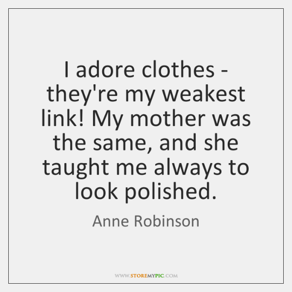 I adore clothes - they're my weakest link! My mother was the ...