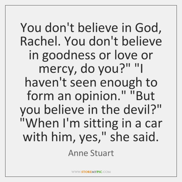 You don't believe in God, Rachel. You don't believe in goodness or ...