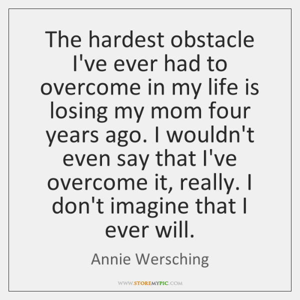 The hardest obstacle I've ever had to overcome in my life is ...