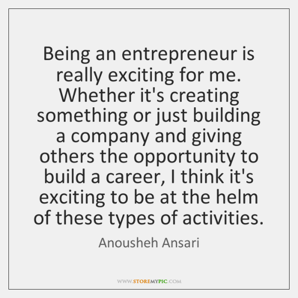 Being an entrepreneur is really exciting for me. Whether it's creating something ...