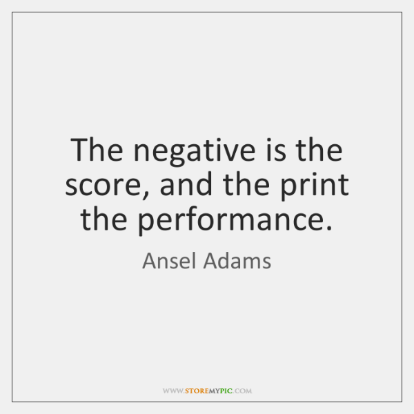 The negative is the score, and the print the performance.