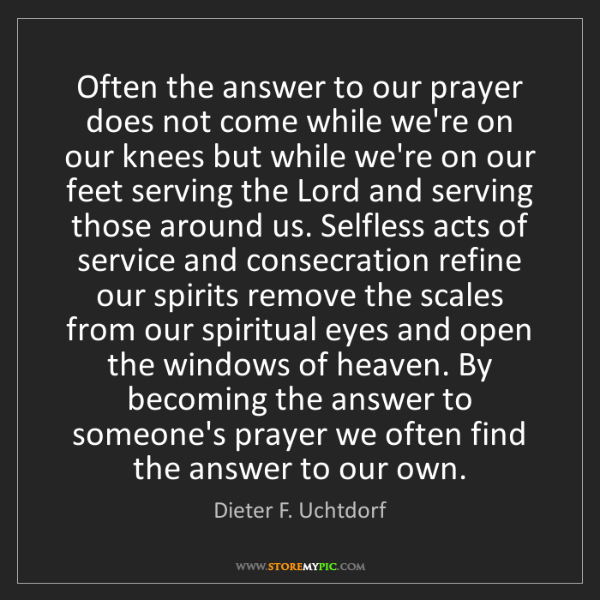 Dieter F. Uchtdorf: Often the answer to our prayer does not come while we're...