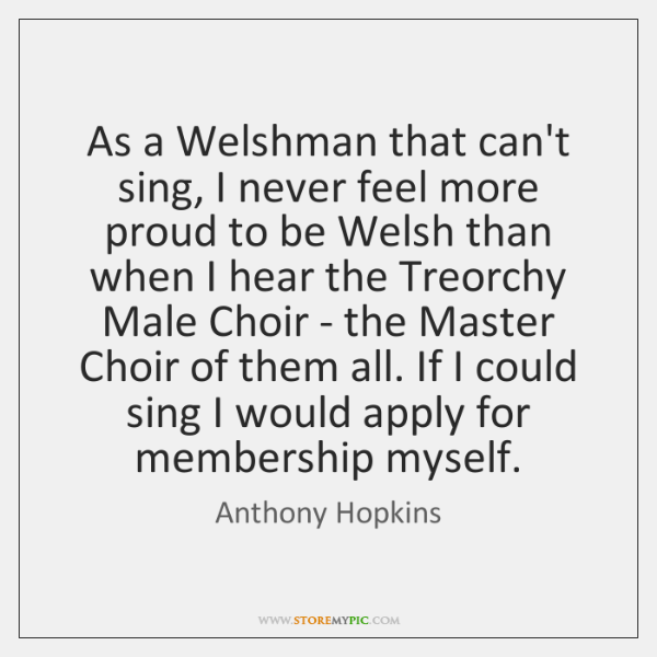 As a Welshman that can't sing, I never feel more proud to ...