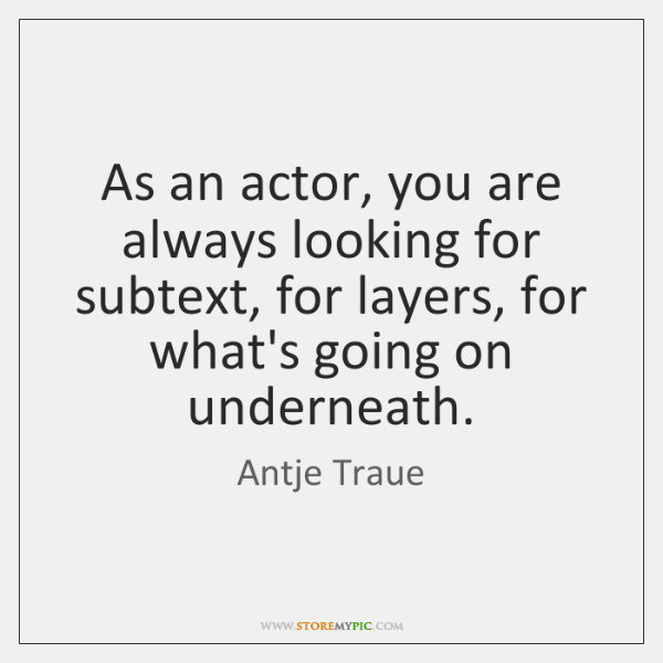 As an actor, you are always looking for subtext, for layers, for ...