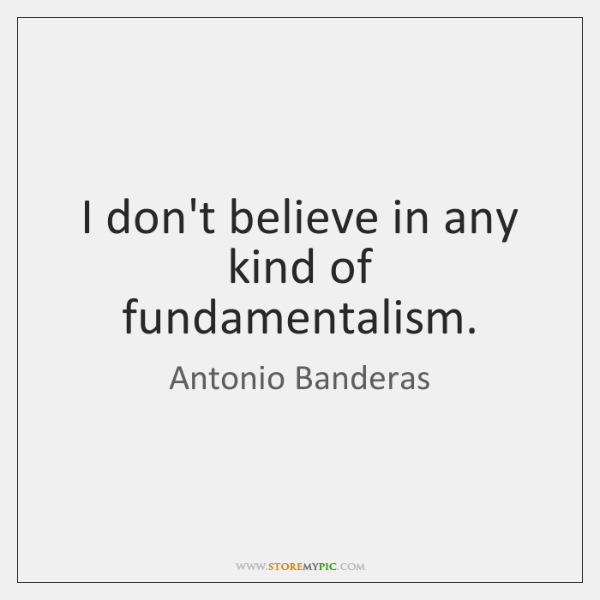 I don't believe in any kind of fundamentalism.